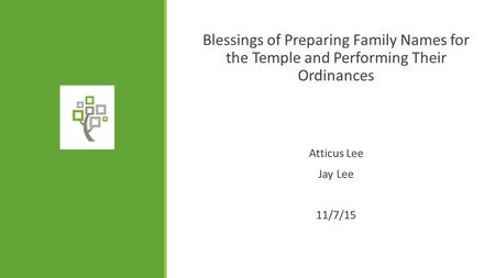 Blessings of Preparing Family Names for the Temple and Performing Their Ordinances Atticus Lee Jay Lee 11/7/15.