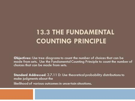 13.3 THE FUNDAMENTAL COUNTING PRINCIPLE Objectives: Use tree diagrams to count the number of choices that can be made from sets. Use the Fundamental Counting.