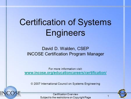 CSEP Certification Overview Subject to the restrictions on Copyright Page 1 Certification of Systems Engineers David D. Walden, CSEP INCOSE Certification.
