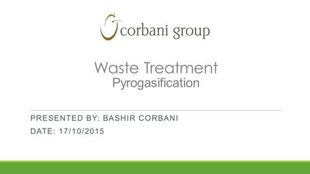 Waste Treatment Pyrogasification PRESENTED BY: BASHIR CORBANI DATE: 17/10/2015.