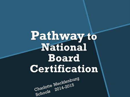 Pathway to National Board Certification Charlotte Mecklenburg Schools 2014-2015.