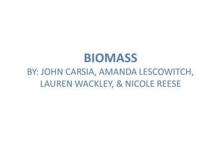 BIOMASS BY: JOHN CARSIA, AMANDA LESCOWITCH, LAUREN WACKLEY, & NICOLE REESE.
