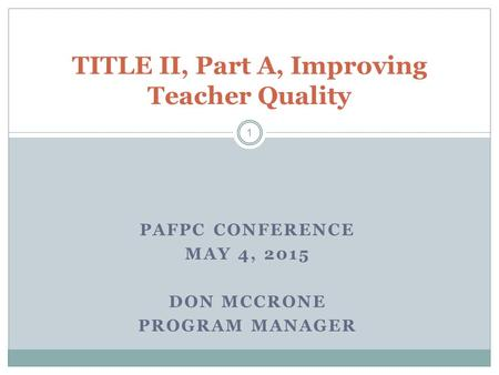 PAFPC CONFERENCE MAY 4, 2015 DON MCCRONE PROGRAM MANAGER TITLE II, Part A, Improving Teacher Quality 1.