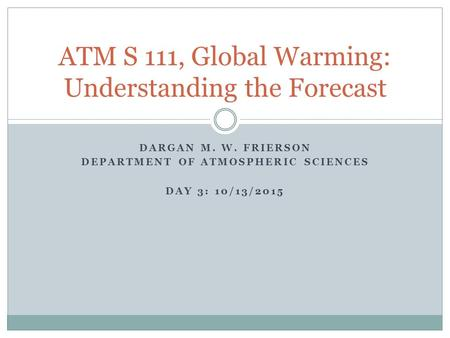 DARGAN M. W. FRIERSON DEPARTMENT OF ATMOSPHERIC SCIENCES DAY 3: 10/13/2015 ATM S 111, Global Warming: Understanding the Forecast.