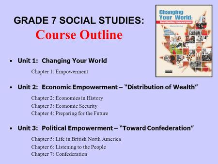 "GRADE 7 SOCIAL STUDIES: Course Outline Unit 1: Changing Your World Chapter 1: Empowerment Unit 2: Economic Empowerment – ""Distribution of Wealth"" Chapter."