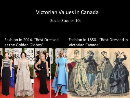 "Victorian Values In Canada Social Studies 10: Fashion in 2014. ""Best Dressed at the Golden Globes"" Fashion in 1850. ""Best Dressed in Victorian Canada"""