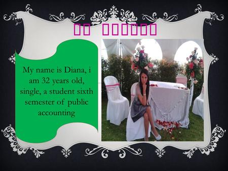 MY FAMILY My name is Diana, i am 32 years old, single, a student sixth semester of public accounting.