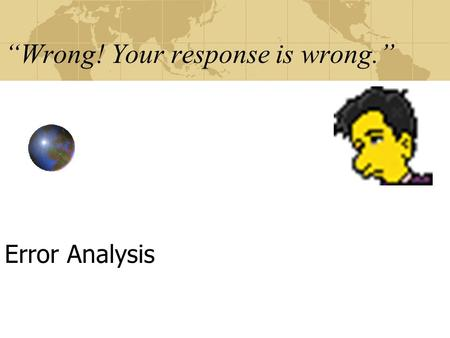 """Wrong! Your response is wrong."" Error Analysis. ""We all make mistakes."" Error Analysis."