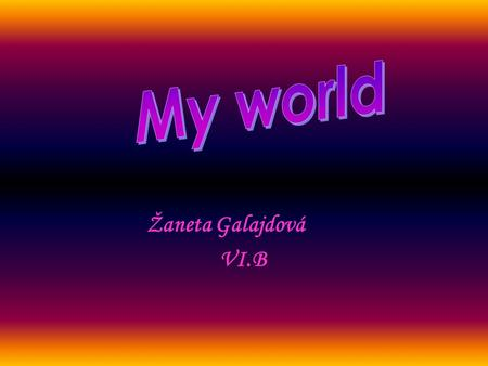 Žaneta Galajdová VI.B. About me Hello ! My name is Zaneta Galajdova and I am eleven years old. I live in Dlhe Klcovo. My favourite singer is Rihanna and.