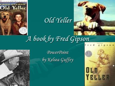 Old Yeller A book by Fred Gipson PowerPoint by Kelsea Guffey.