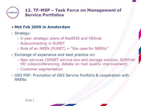 Slide 1 12. TF-MSP – Task Force on Management of Service Portfolios Met Feb 2009 in Amsterdam ›Strategy: ›5-year strategic plans of RedIRIS and HEAnet.
