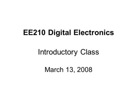 EE210 Digital Electronics Introductory Class March 13, 2008.