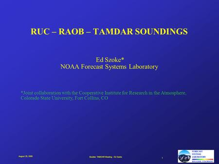 Boulder TAMDAR Meeting - Ed Szoke 1 August 25, 2005 RUC – RAOB – TAMDAR SOUNDINGS Ed Szoke* NOAA Forecast Systems Laboratory *Joint collaboration with.