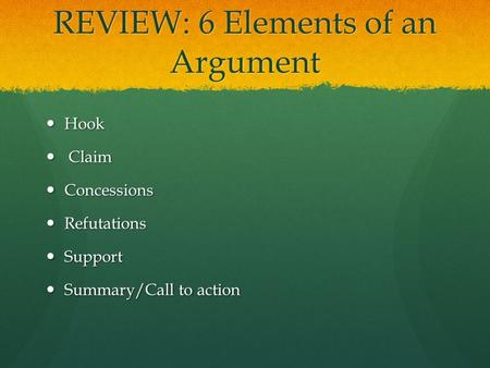 REVIEW: 6 Elements of an Argument Hook Hook Claim Claim Concessions Concessions Refutations Refutations Support Support Summary/Call to action Summary/Call.