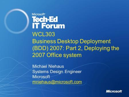 WCL303 Business Desktop Deployment (BDD) 2007: Part 2, Deploying the 2007 Office system Michael Niehaus Systems Design Engineer Microsoft