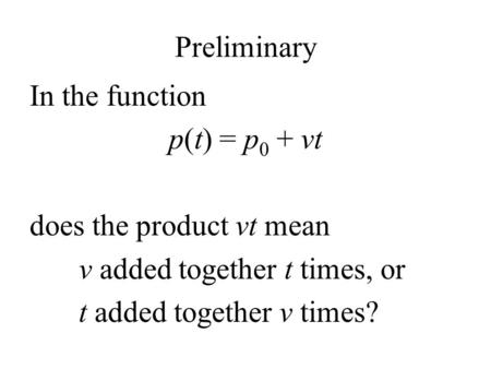 Preliminary In the function p(t) = p 0 + vt does the product vt mean v added together t times, or t added together v times?