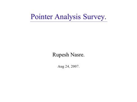 Pointer Analysis Survey. Rupesh Nasre. Aug 24, 2007.