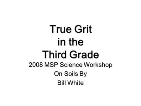 True Grit in the Third Grade 2008 MSP Science Workshop On Soils By Bill White.
