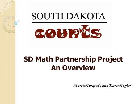 SD Math Partnership Project An Overview Marcia Torgrude and Karen Taylor.