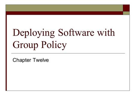 Deploying Software with Group Policy Chapter Twelve.