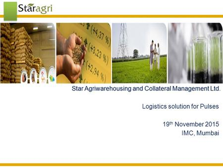 Star Agriwarehousing and Collateral Management Ltd.Star Agriwarehousing and Collateral Management Ltd Logistics solution for Pulses 19 th November 2015.