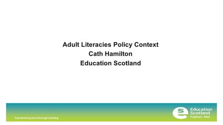 Transforming lives through learning Adult Literacies Policy Context Cath Hamilton Education Scotland.