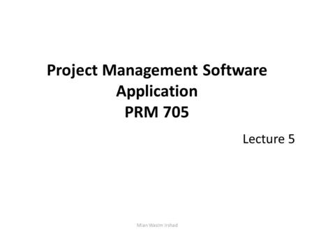Project Management Software Application PRM 705 Lecture 5 Mian Wasim Irshad.