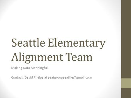 Seattle Elementary Alignment Team Making Data Meaningful Contact: David Phelps at