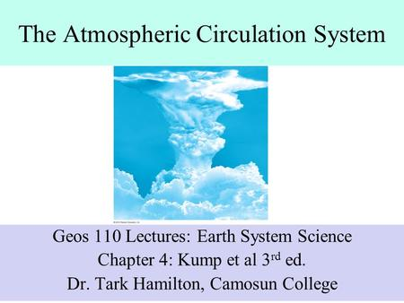The Atmospheric Circulation System Geos 110 Lectures: Earth System Science Chapter 4: Kump et al 3 rd ed. Dr. Tark Hamilton, Camosun College.