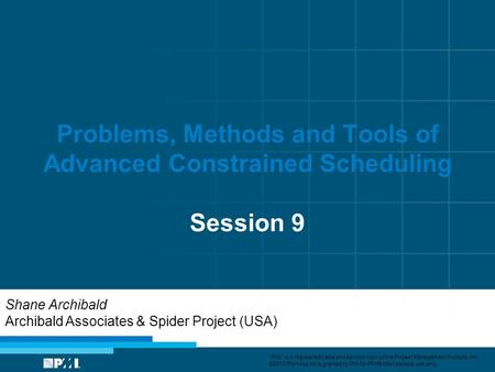 "Problems, Methods and Tools of Advanced Constrained Scheduling Session 9 Shane Archibald Archibald Associates & Spider Project (USA) ""PMI"" is a registered."