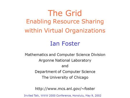 The Grid Enabling Resource Sharing within Virtual Organizations Ian Foster Mathematics and Computer Science Division Argonne National Laboratory and Department.