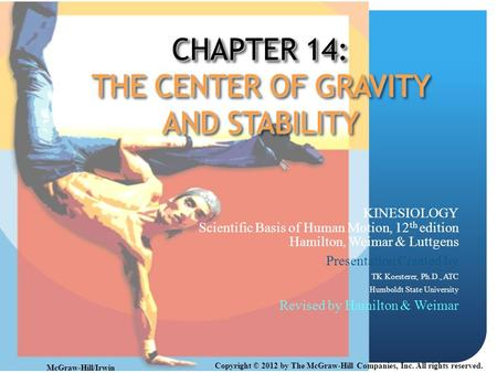 CHAPTER 14: THE CENTER OF GRAVITY AND STABILITY KINESIOLOGY Scientific Basis of Human Motion, 12 th edition Hamilton, Weimar & Luttgens Presentation Created.