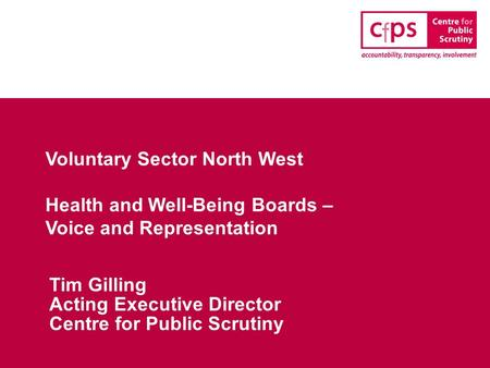 Voluntary Sector North West Health and Well-Being Boards – Voice and Representation Tim Gilling Acting Executive Director Centre for Public Scrutiny.