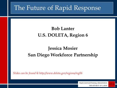 Employment and Training Administration DEPARTMENT OF LABOR ETA The Future of Rapid Response Bob Lanter U.S. DOLETA, Region 6 Jessica Mosier San Diego Workforce.