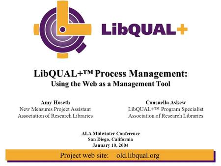 Project web site: old.libqual.org LibQUAL+™ Process Management: Using the Web as a Management Tool ALA Midwinter Conference San Diego, California January.