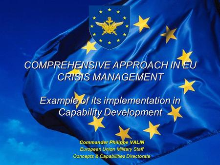 EU Military Staff COMPREHENSIVE APPROACH IN EU CRISIS MANAGEMENT Example of its implementation in Capability Development Commander Philippe VALIN European.