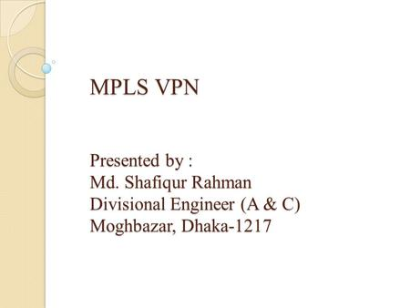MPLS VPN Presented by : Md. Shafiqur Rahman Divisional Engineer (A & C) Moghbazar, Dhaka-1217.