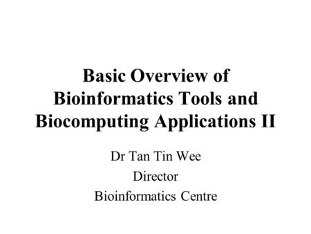 Basic Overview of Bioinformatics Tools and Biocomputing Applications II Dr Tan Tin Wee Director Bioinformatics Centre.