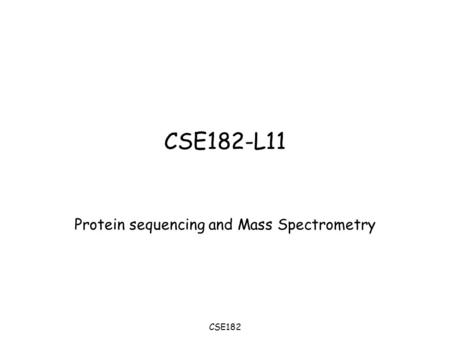CSE182 CSE182-L11 Protein sequencing and Mass Spectrometry.