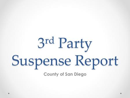 3 rd Party Suspense Report County of San Diego. Who should run this report? o All programs. When should this report be run? o This report should be run.
