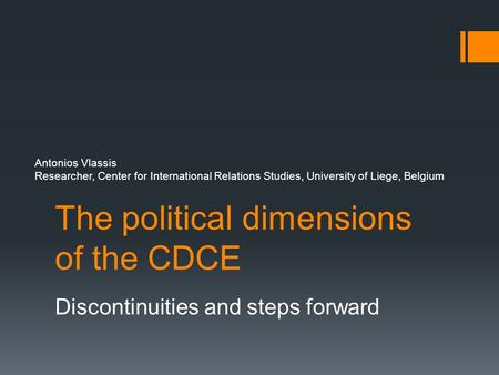 The political dimensions of the CDCE Antonios Vlassis Researcher, Center for International Relations Studies, University of Liege, Belgium Discontinuities.