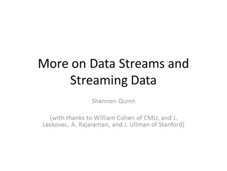 More on Data Streams and Streaming Data Shannon Quinn (with thanks to William Cohen of CMU, and J. Leskovec, A. Rajaraman, and J. Ullman of Stanford)