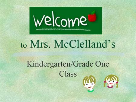 to Mrs. McClelland's Kindergarten/Grade One Class.