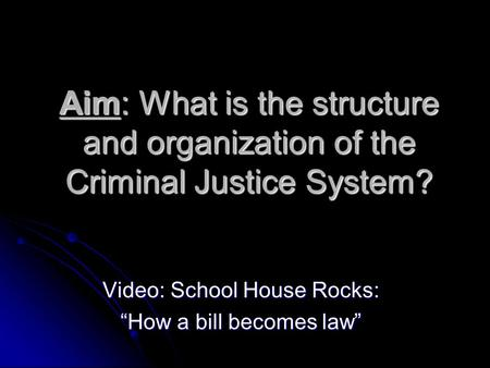 "Aim: What is the structure and organization of the Criminal Justice System? Video: School House Rocks: ""How a bill becomes law"""