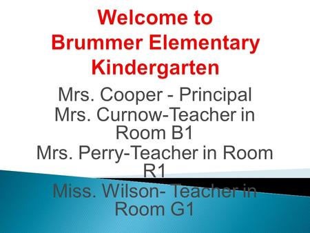 Mrs. Cooper - Principal Mrs. Curnow-Teacher in Room B1 Mrs. Perry-Teacher in Room R1 Miss. Wilson- Teacher in Room G1.