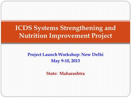 Project Launch Workshop: New Delhi May 9-10, 2013 State: Maharashtra ICDS Systems Strengthening and Nutrition Improvement Project.