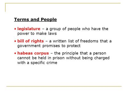 Terms and People legislature – a group of people who have the power to make laws bill of rights – a written list of freedoms that a government promises.