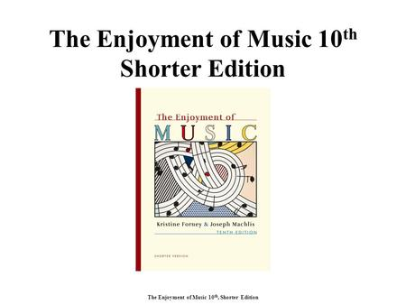 The Enjoyment of Music 10 th, Shorter Edition The Enjoyment of Music 10 th Shorter Edition.