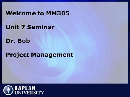 Welcome to MM305 Unit 7 Seminar Dr. Bob Project Management.
