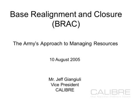 1 Base Realignment and Closure (BRAC) The Army's Approach to Managing Resources 10 August 2005 Mr. Jeff Giangiuli Vice President CALIBRE.